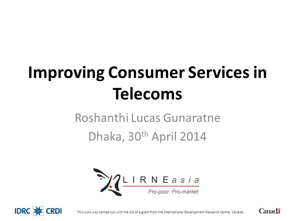 Improving Consumer Services in Telecoms Roshanthi Lucas Gunaratne Dhaka, 30 th April 2014 This work was carried out with the aid of a grant from the I