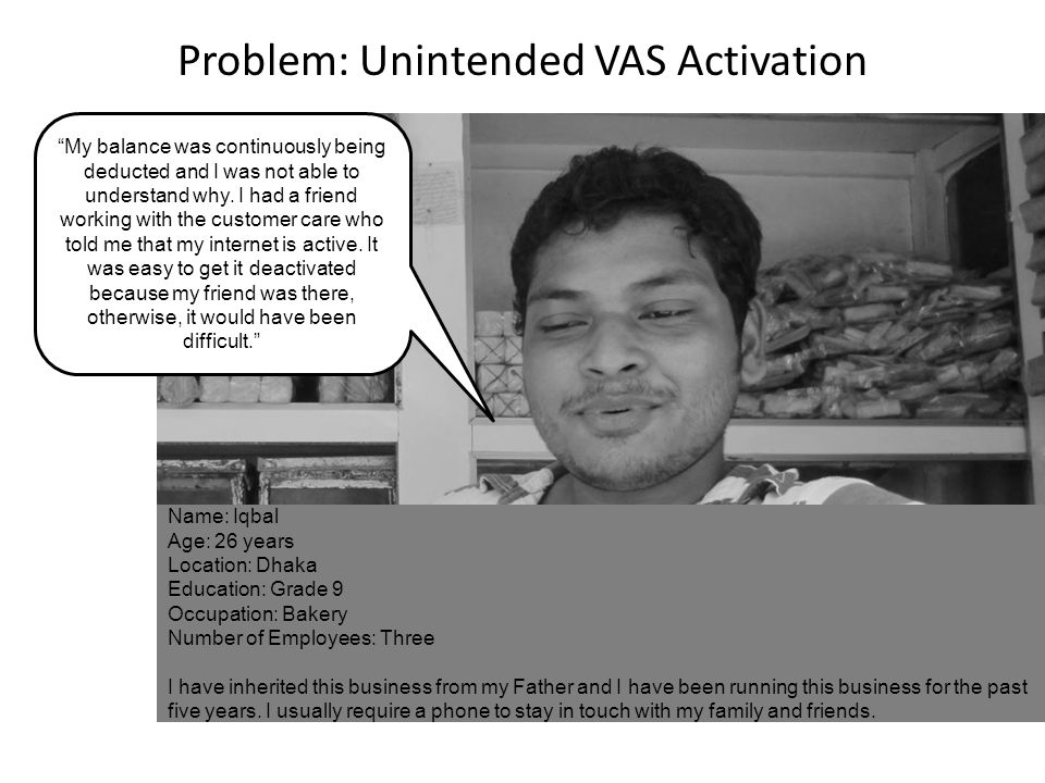 Problem: Unintended VAS Activation Name: Iqbal Age: 26 years Location: Dhaka Education: Grade 9 Occupation: Bakery Number of Employees: Three I have i