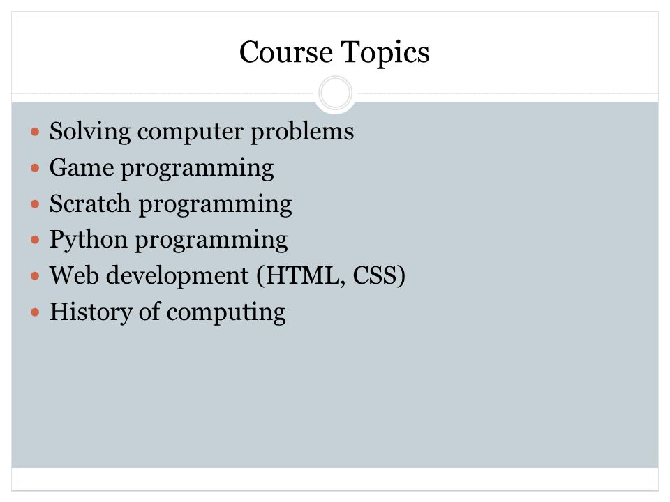 Course Topics Solving computer problems Game programming Scratch programming Python programming Web development (HTML, CSS) History of computing