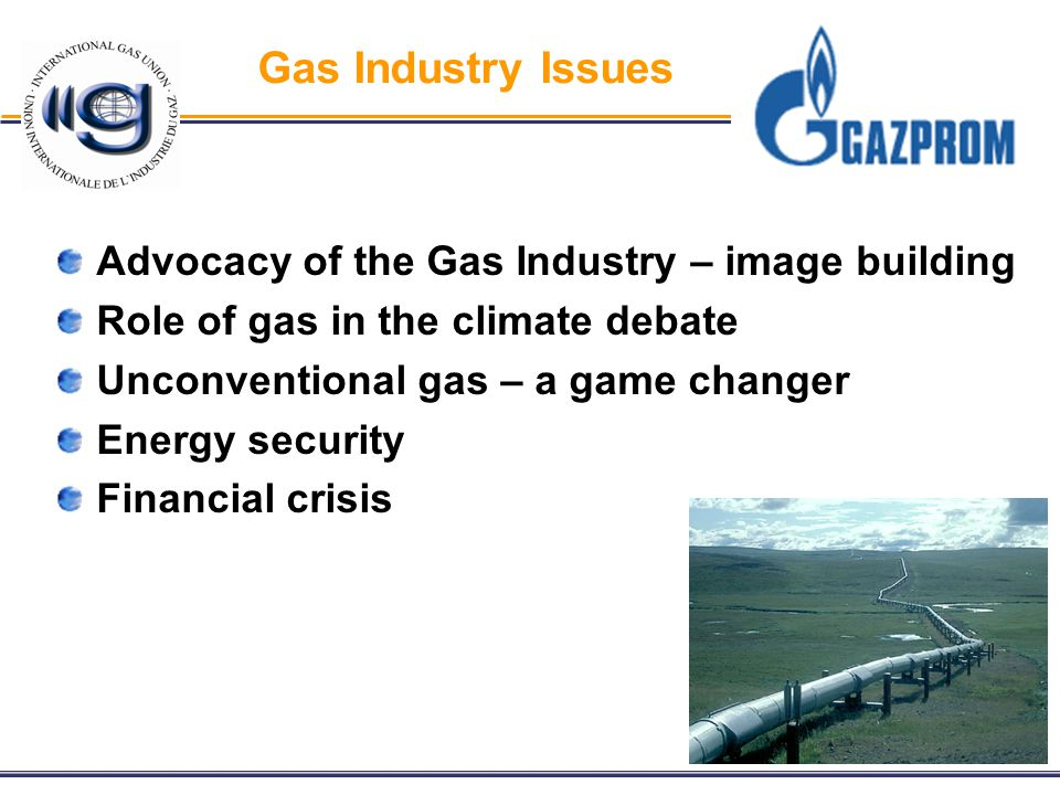 Gas Industry Issues Advocacy of the Gas Industry – image building Role of gas in the climate debate Unconventional gas – a game changer Energy security Financial crisis