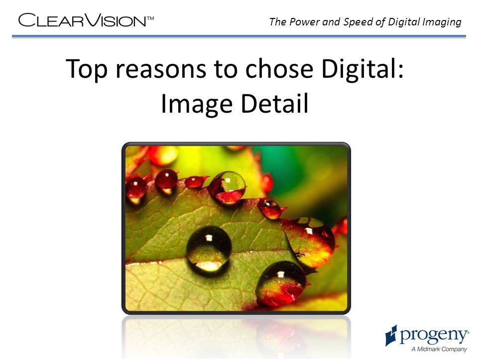 The Power and Speed of Digital Imaging Top reasons to chose Digital: Image Detail