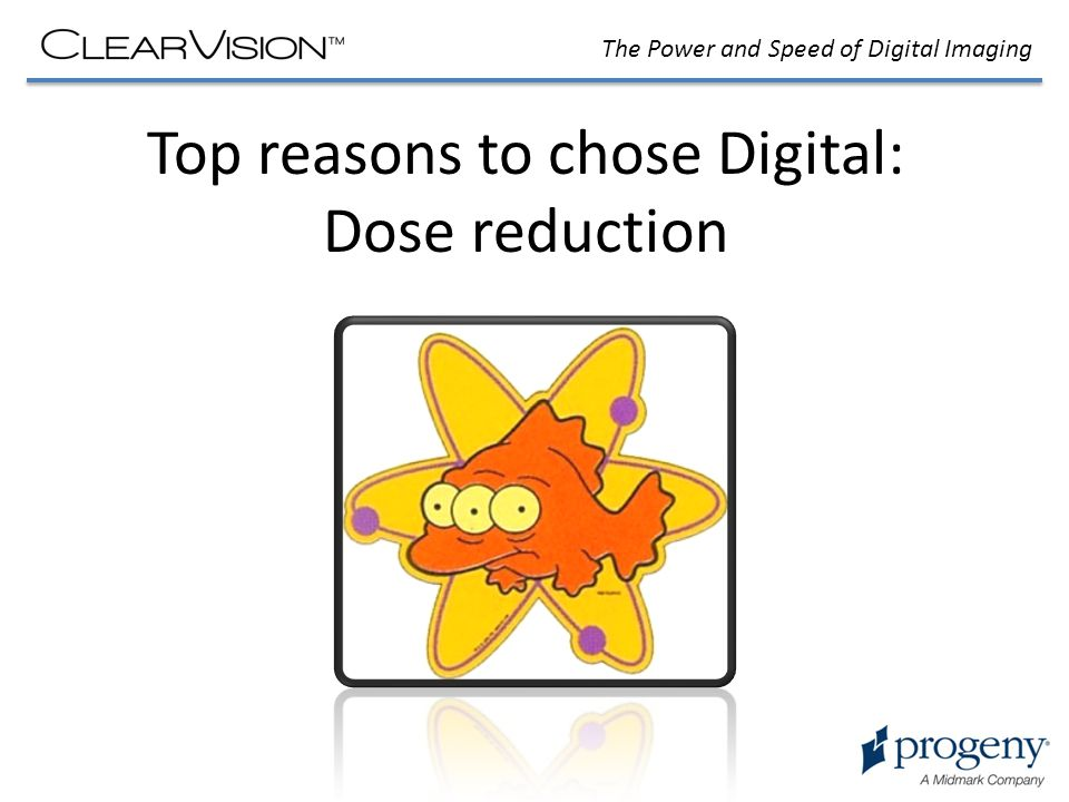 The Power and Speed of Digital Imaging Top reasons to chose Digital: Dose reduction