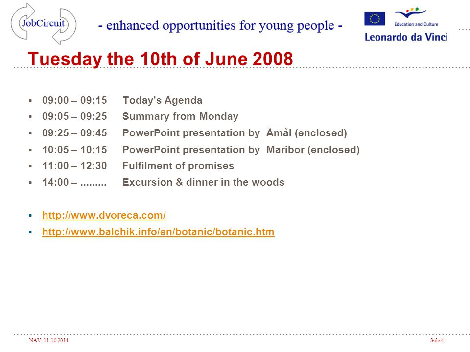 NAV, 11.10.2014Side 4 Tuesday the 10th of June 2008  09:00 – 09:15Today's Agenda  09:05 – 09:25Summary from Monday  09:25 – 09:45PowerPoint presentation by Åmål (enclosed)  10:05 – 10:15PowerPoint presentation by Maribor (enclosed)  11:00 – 12:30Fulfilment of promises  14:00 –.........Excursion & dinner in the woods  http://www.dvoreca.com/ http://www.dvoreca.com/  http://www.balchik.info/en/botanic/botanic.htm http://www.balchik.info/en/botanic/botanic.htm