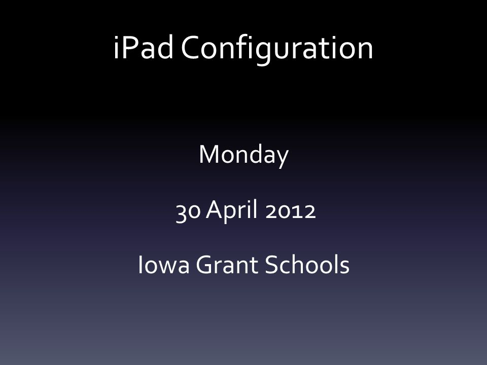 iPad Configuration Monday 30 April 2012 Iowa Grant Schools