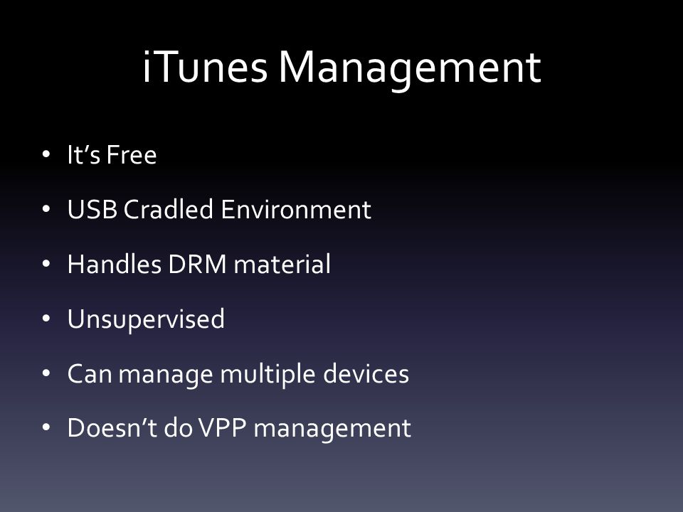 iTunes Management It's Free USB Cradled Environment Handles DRM material Unsupervised Can manage multiple devices Doesn't do VPP management