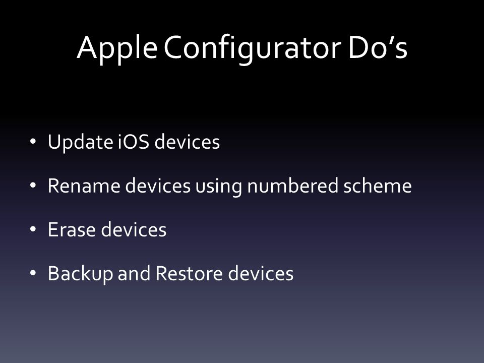 Apple Configurator Do's Update iOS devices Rename devices using numbered scheme Erase devices Backup and Restore devices