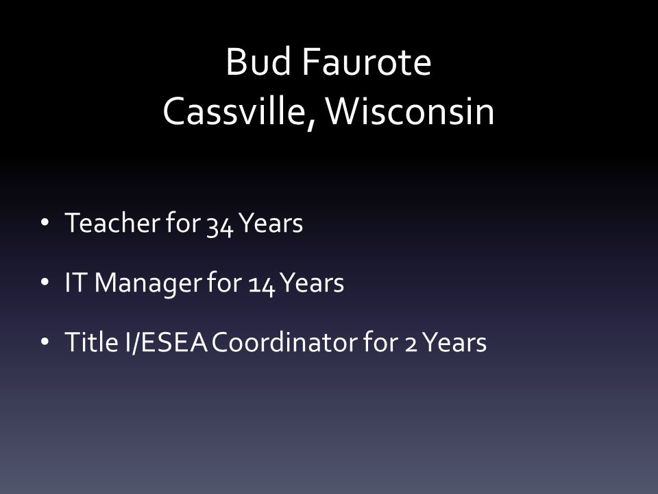 Bud Faurote Cassville, Wisconsin Teacher for 34 Years IT Manager for 14 Years Title I/ESEA Coordinator for 2 Years