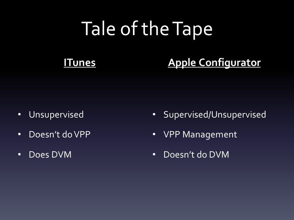 Tale of the Tape ITunes Unsupervised Doesn't do VPP Does DVM Apple Configurator Supervised/Unsupervised VPP Management Doesn't do DVM