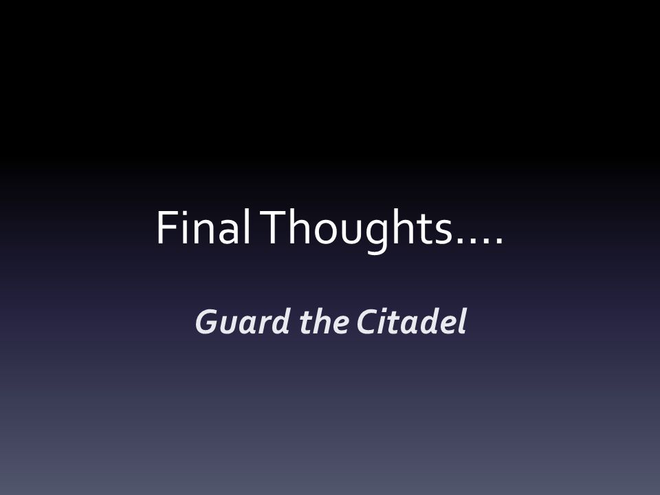 Final Thoughts…. Guard the Citadel