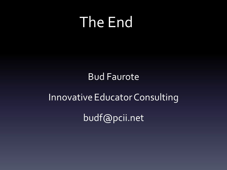 The End Bud Faurote Innovative Educator Consulting budf@pcii.net