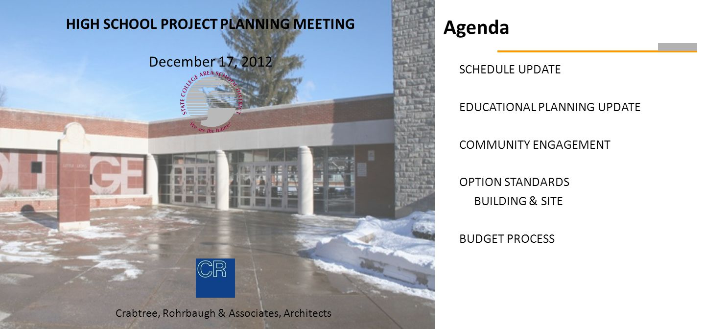 Agenda SCHEDULE UPDATE EDUCATIONAL PLANNING UPDATE COMMUNITY ENGAGEMENT OPTION STANDARDS BUILDING & SITE BUDGET PROCESS HIGH SCHOOL PROJECT PLANNING MEETING December 17, 2012 Crabtree, Rohrbaugh & Associates, Architects