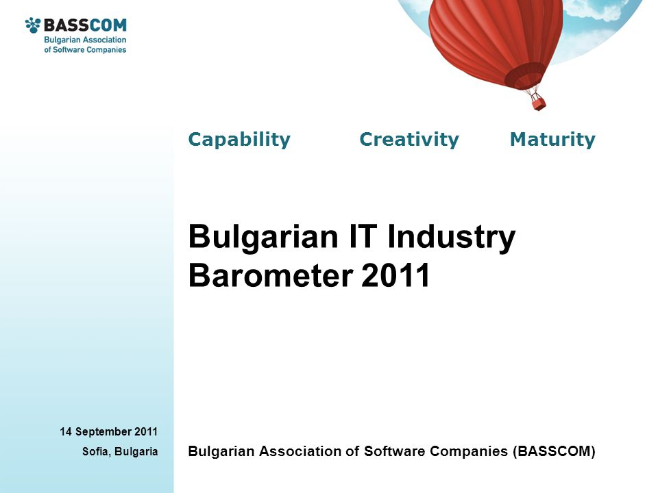 Capability Creativity Maturity 14 September 2011 Sofia, Bulgaria Bulgarian Association of Software Companies (BASSCOM) Bulgarian IT Industry Barometer
