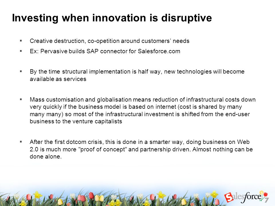 Investing when innovation is disruptive  Creative destruction, co-opetition around customers' needs  Ex: Pervasive builds SAP connector for Salesforce.com  By the time structural implementation is half way, new technologies will become available as services  Mass customisation and globalisation means reduction of infrastructural costs down very quickly if the business model is based on internet (cost is shared by many many many) so most of the infrastructural investment is shifted from the end-user business to the venture capitalists  After the first dotcom crisis, this is done in a smarter way, doing business on Web 2.0 is much more proof of concept and partnership driven.
