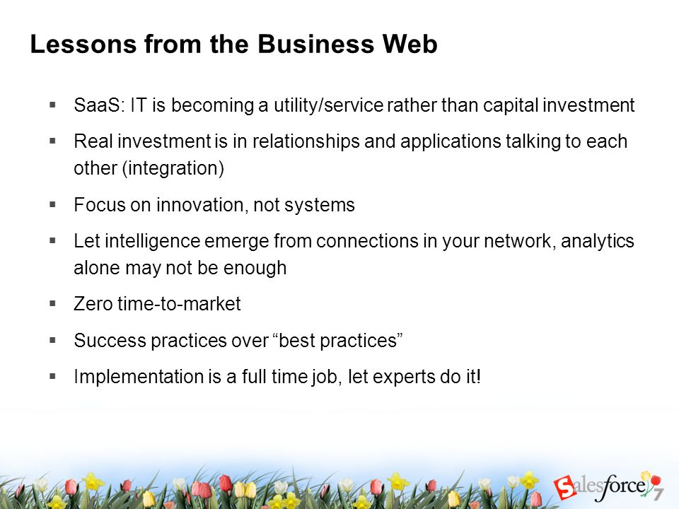 Lessons from the Business Web  SaaS: IT is becoming a utility/service rather than capital investment  Real investment is in relationships and applications talking to each other (integration)  Focus on innovation, not systems  Let intelligence emerge from connections in your network, analytics alone may not be enough  Zero time-to-market  Success practices over best practices  Implementation is a full time job, let experts do it!