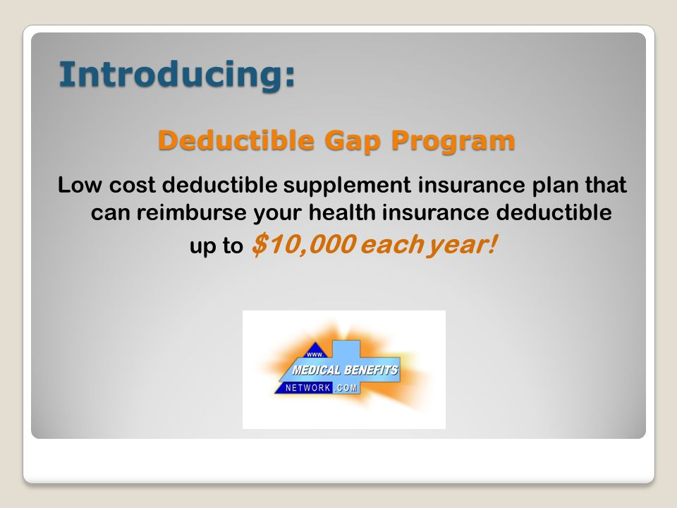 Introducing: Introducing: Low cost deductible supplement insurance plan that can reimburse your health insurance deductible up to $10,000 each year! D