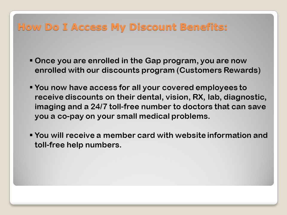 How Do I Access My Discount Benefits:  Once you are enrolled in the Gap program, you are now enrolled with our discounts program (Customers Rewards)