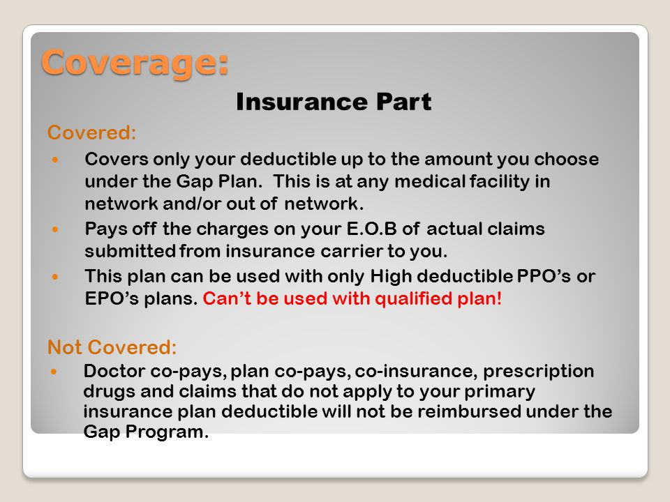 Coverage: Insurance Part Covered: Covers only your deductible up to the amount you choose under the Gap Plan. This is at any medical facility in netwo
