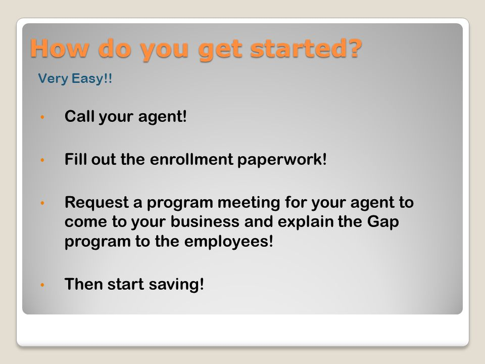 How do you get started. Very Easy!. Call your agent.
