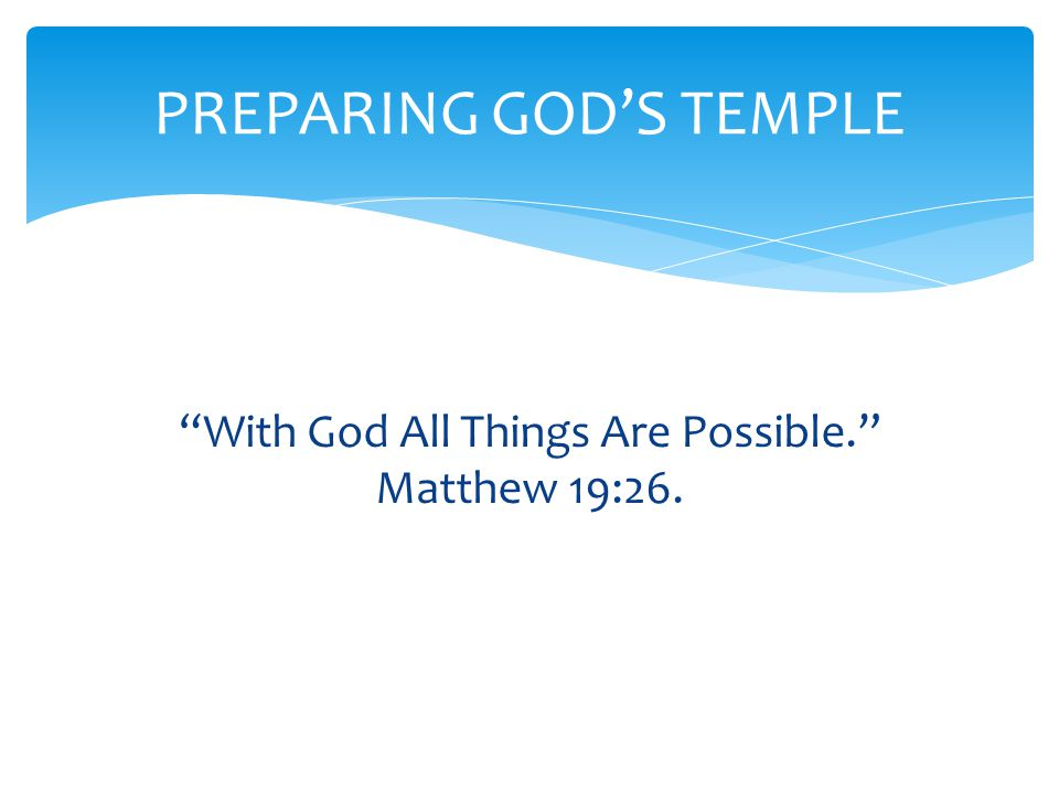 With God All Things Are Possible. Matthew 19:26. PREPARING GOD'S TEMPLE