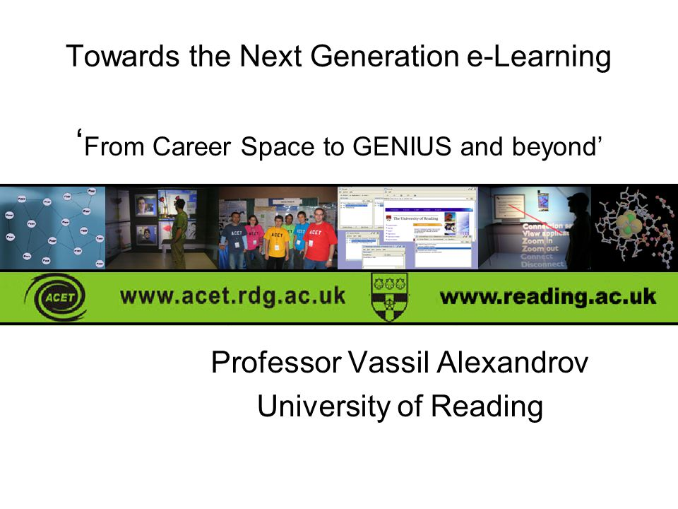 Towards the Next Generation e-Learning ' From Career Space to GENIUS and beyond' Professor Vassil Alexandrov University of Reading