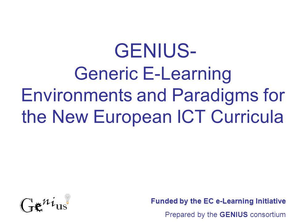 GENIUS- Generic E-Learning Environments and Paradigms for the New European ICT Curricula Funded by the EC e-Learning Initiative Prepared by the GENIUS consortium