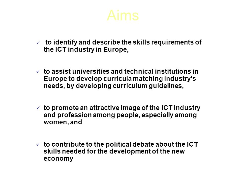 to identify and describe the skills requirements of the ICT industry in Europe, to assist universities and technical institutions in Europe to develop curricula matching industry's needs, by developing curriculum guidelines, to promote an attractive image of the ICT industry and profession among people, especially among women, and to contribute to the political debate about the ICT skills needed for the development of the new economy Aims
