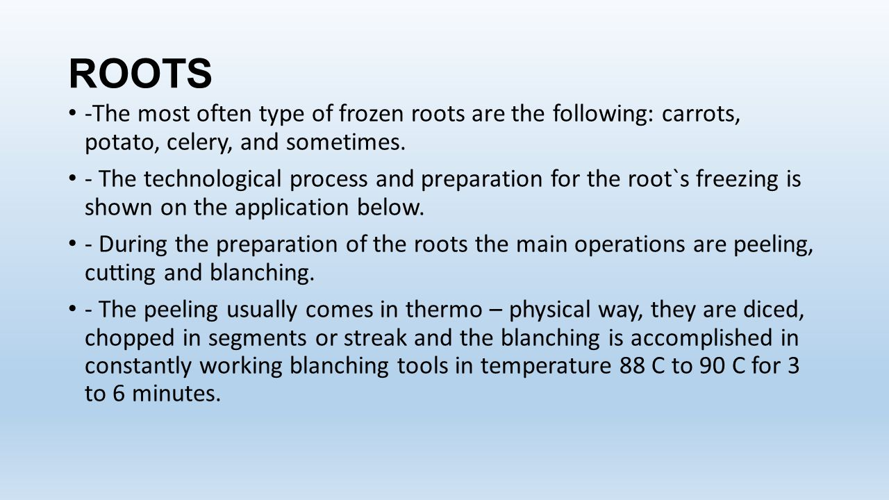 ROOTS -The most often type of frozen roots are the following: carrots, potato, celery, and sometimes.