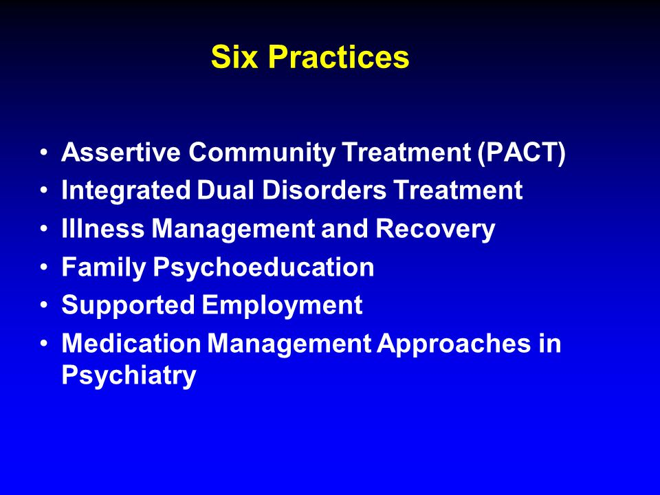 Six Practices Assertive Community Treatment (PACT) Integrated Dual Disorders Treatment Illness Management and Recovery Family Psychoeducation Supported Employment Medication Management Approaches in Psychiatry