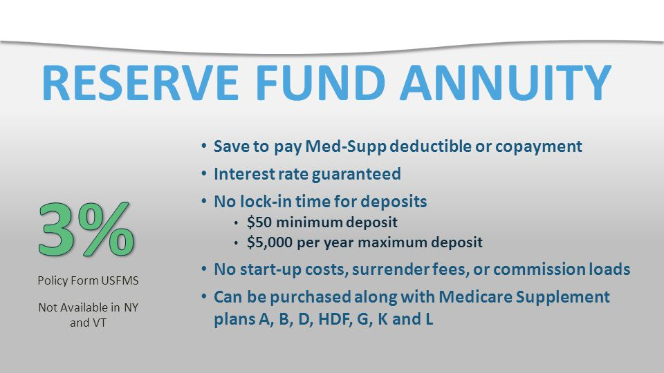 RESERVE FUND ANNUITY Save to pay Med-Supp deductible or copayment Interest rate guaranteed No lock-in time for deposits $50 minimum deposit $5,000 per