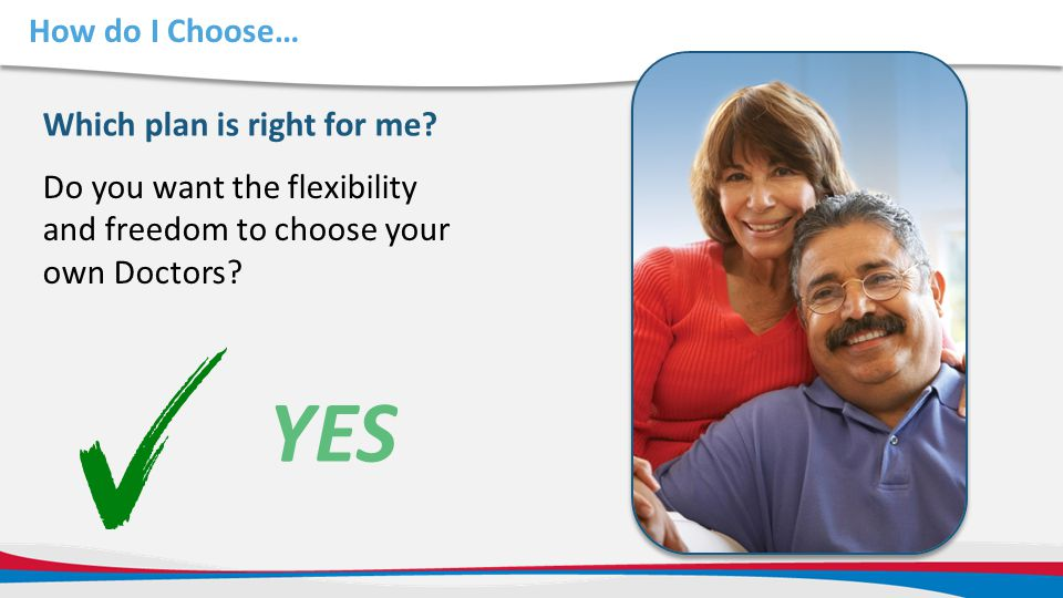 How do I Choose… Do you want the flexibility and freedom to choose your own Doctors? Which plan is right for me? YES