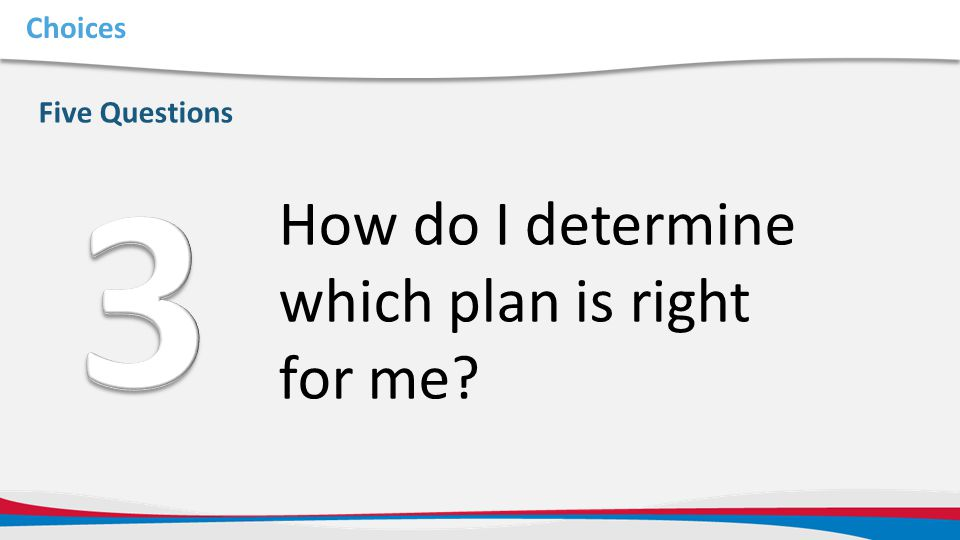 Choices Five Questions How do I determine which plan is right for me?