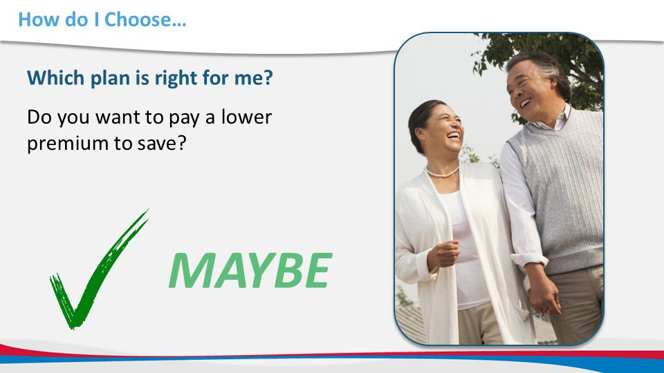 How do I Choose… Do you want to pay a lower premium to save? Which plan is right for me? MAYBE