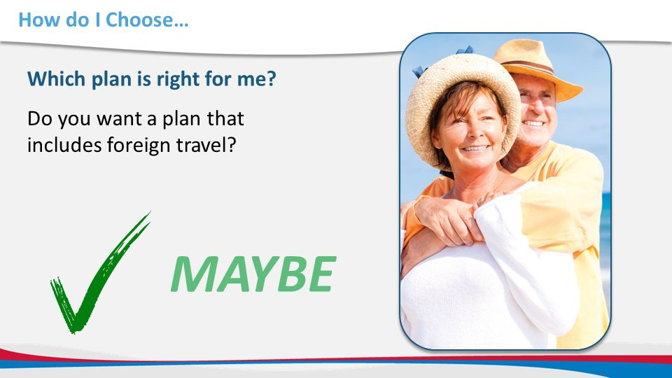 How do I Choose… Do you want a plan that includes foreign travel? Which plan is right for me? MAYBE