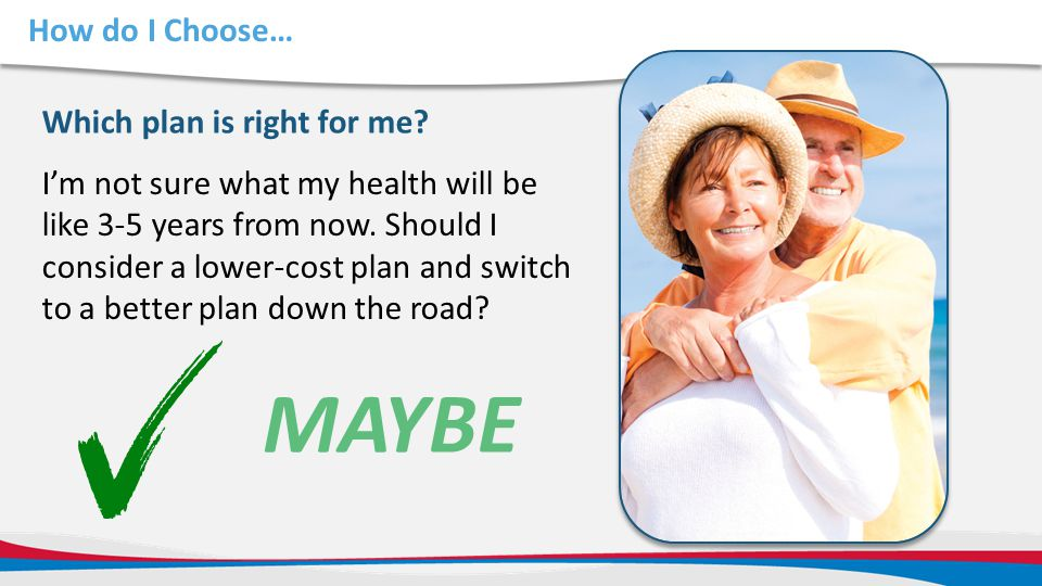 How do I Choose… Which plan is right for me? MAYBE I'm not sure what my health will be like 3-5 years from now. Should I consider a lower-cost plan an