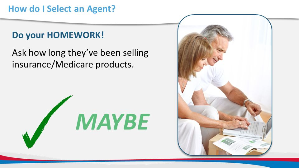 How do I Select an Agent? Ask how long they've been selling insurance/Medicare products. Do your HOMEWORK! MAYBE