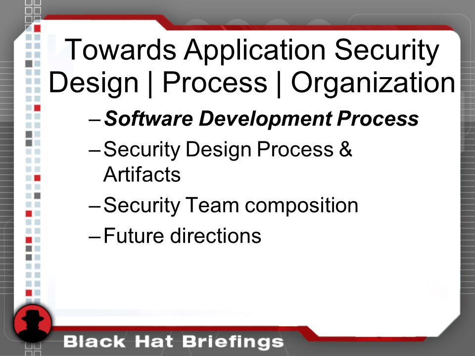 Towards Application Security Design | Process | Organization –Software Development Process –Security Design Process & Artifacts –Security Team composition –Future directions
