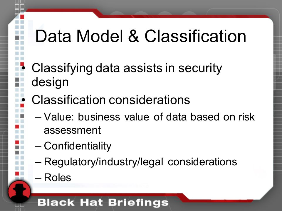 Data Model & Classification Classifying data assists in security design Classification considerations –Value: business value of data based on risk assessment –Confidentiality –Regulatory/industry/legal considerations –Roles