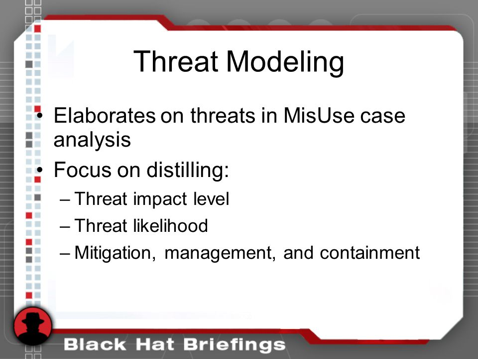 Threat Modeling Elaborates on threats in MisUse case analysis Focus on distilling: –Threat impact level –Threat likelihood –Mitigation, management, and containment