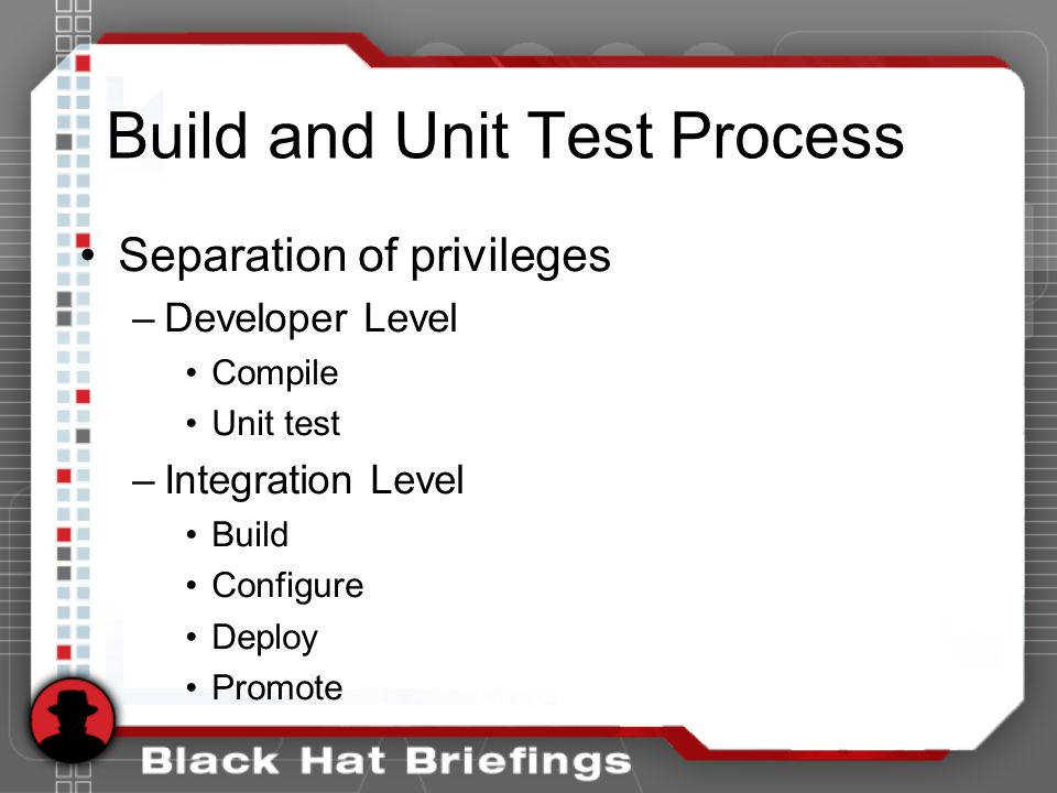 Build and Unit Test Process Separation of privileges –Developer Level Compile Unit test –Integration Level Build Configure Deploy Promote