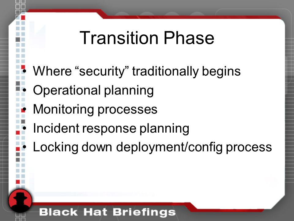 Transition Phase Where security traditionally begins Operational planning Monitoring processes Incident response planning Locking down deployment/config process