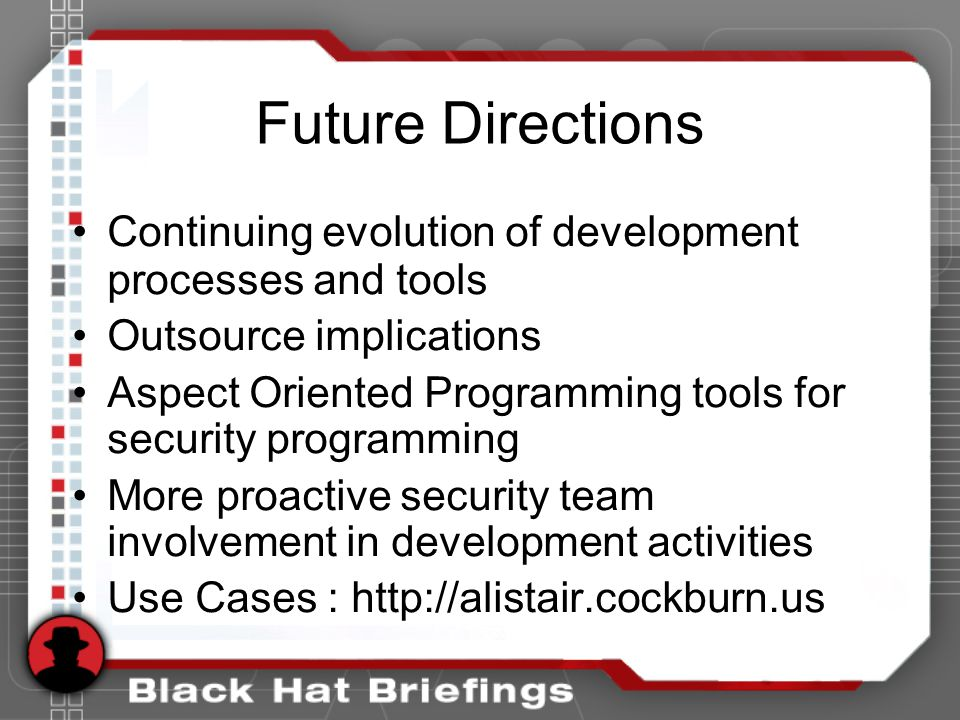 Future Directions Continuing evolution of development processes and tools Outsource implications Aspect Oriented Programming tools for security programming More proactive security team involvement in development activities Use Cases : http://alistair.cockburn.us