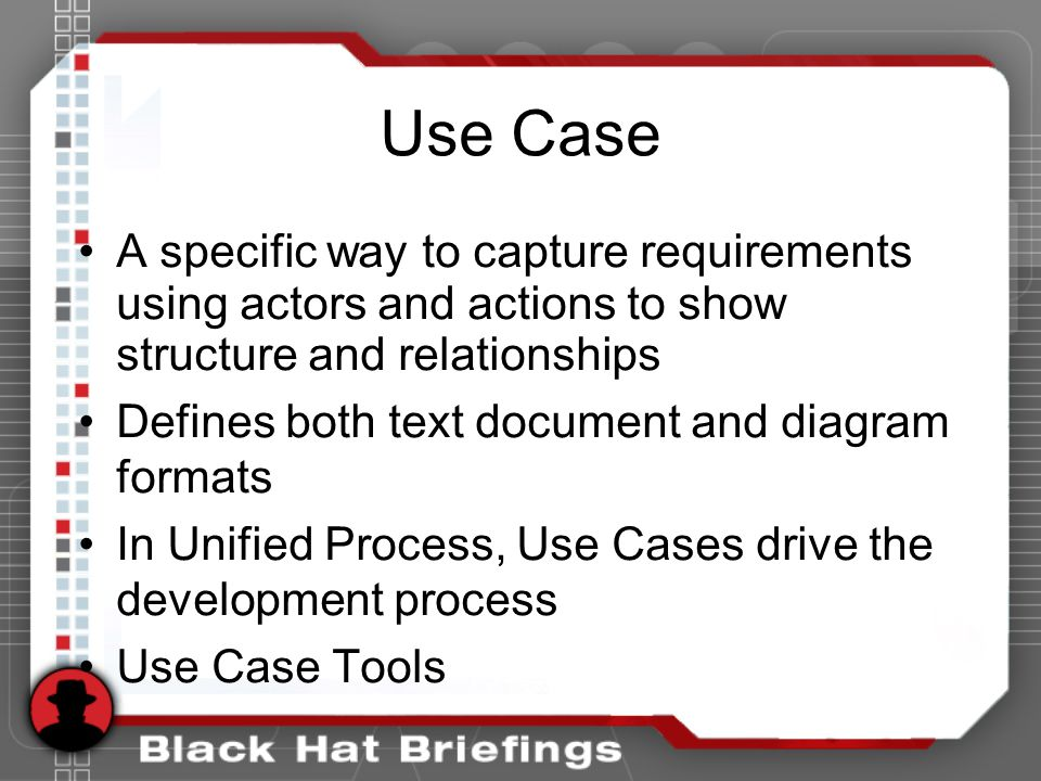 Use Case A specific way to capture requirements using actors and actions to show structure and relationships Defines both text document and diagram formats In Unified Process, Use Cases drive the development process Use Case Tools