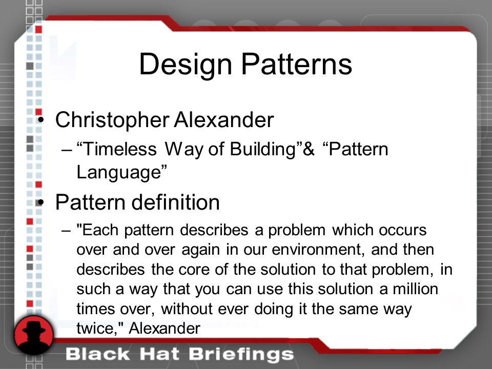 Design Patterns Christopher Alexander – Timeless Way of Building & Pattern Language Pattern definition – Each pattern describes a problem which occurs over and over again in our environment, and then describes the core of the solution to that problem, in such a way that you can use this solution a million times over, without ever doing it the same way twice, Alexander