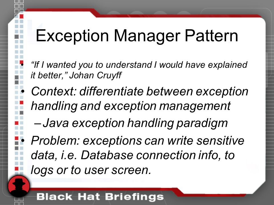 Exception Manager Pattern If I wanted you to understand I would have explained it better, Johan Cruyff Context: differentiate between exception handling and exception management –Java exception handling paradigm Problem: exceptions can write sensitive data, i.e.