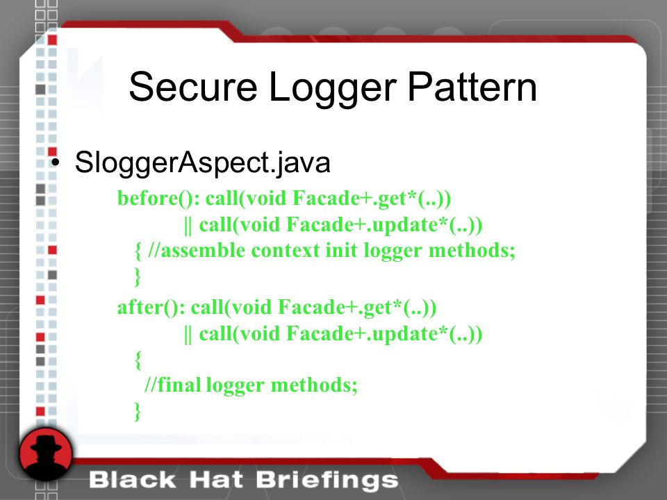 Secure Logger Pattern SloggerAspect.java before(): call(void Facade+.get*(..)) || call(void Facade+.update*(..)) { //assemble context init logger methods; } after(): call(void Facade+.get*(..)) || call(void Facade+.update*(..)) { //final logger methods; }