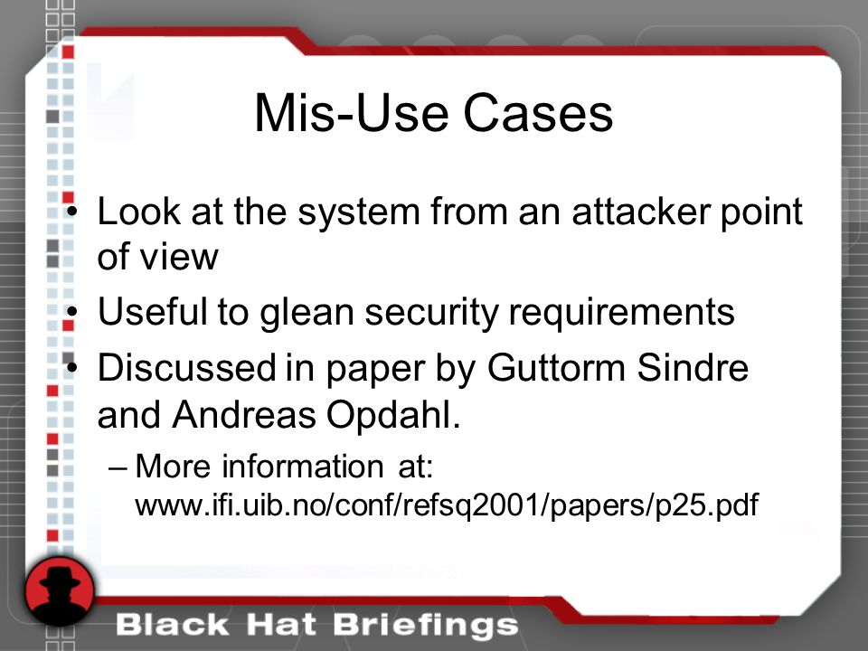 Mis-Use Cases Look at the system from an attacker point of view Useful to glean security requirements Discussed in paper by Guttorm Sindre and Andreas Opdahl.