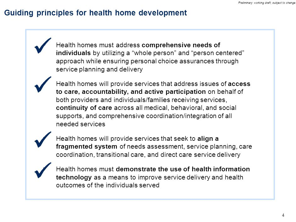 Preliminary working draft; subject to change 4 Guiding principles for health home development ▪ Health homes must address comprehensive needs of individuals by utilizing a whole person and person centered approach while ensuring personal choice assurances through service planning and delivery ▪ Health homes will provide services that address issues of access to care, accountability, and active participation on behalf of both providers and individuals/families receiving services, continuity of care across all medical, behavioral, and social supports, and comprehensive coordination/integration of all needed services ▪ Health homes will provide services that seek to align a fragmented system of needs assessment, service planning, care coordination, transitional care, and direct care service delivery ▪ Health homes must demonstrate the use of health information technology as a means to improve service delivery and health outcomes of the individuals served