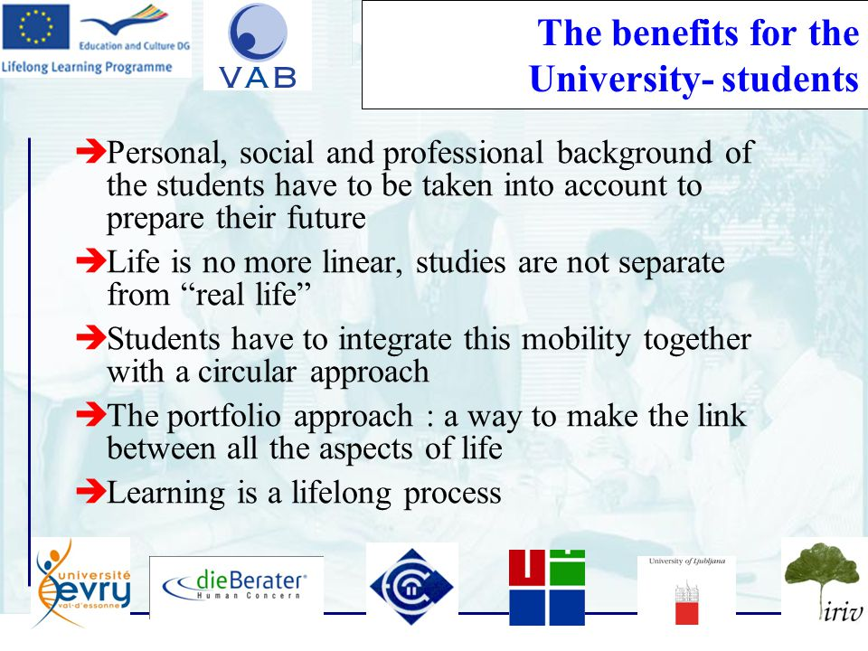 12 The benefits for the University- students  Personal, social and professional background of the students have to be taken into account to prepare their future  Life is no more linear, studies are not separate from real life  Students have to integrate this mobility together with a circular approach  The portfolio approach : a way to make the link between all the aspects of life  Learning is a lifelong process