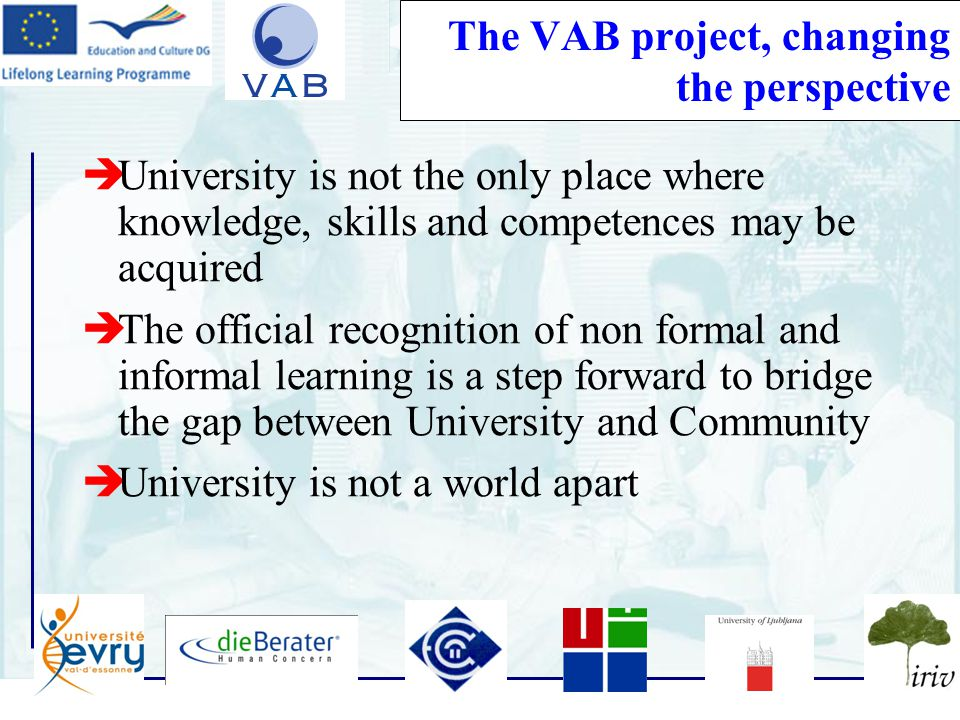 13 The VAB project, changing the perspective  University is not the only place where knowledge, skills and competences may be acquired  The official recognition of non formal and informal learning is a step forward to bridge the gap between University and Community  University is not a world apart