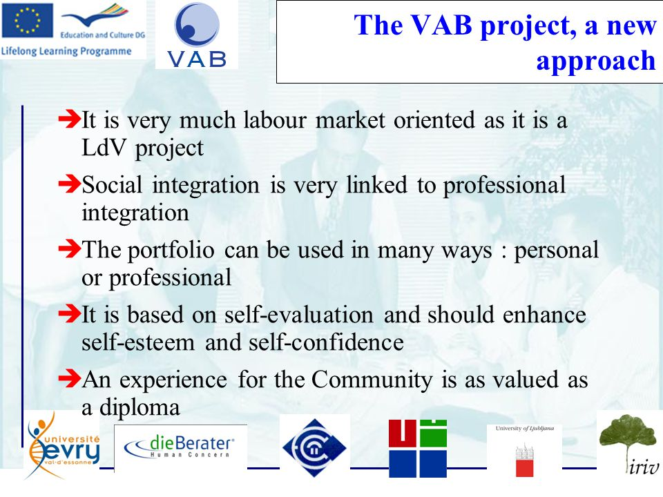 14 The VAB project, a new approach  It is very much labour market oriented as it is a LdV project  Social integration is very linked to professional integration  The portfolio can be used in many ways : personal or professional  It is based on self-evaluation and should enhance self-esteem and self-confidence  An experience for the Community is as valued as a diploma